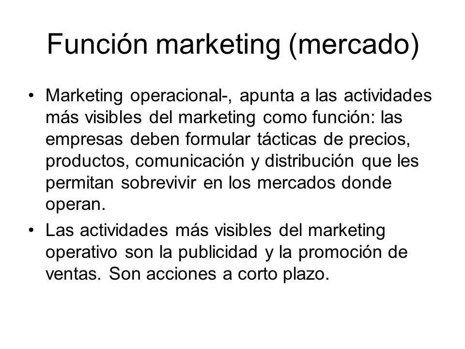 Función marketing (mercado) Marketing operacional-, apunta a las actividades más visibles del marketing como función: las empresas deben formular táct