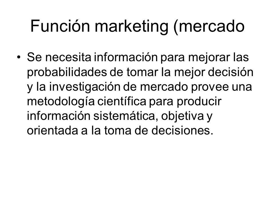 Función marketing (mercado Se necesita información para mejorar las probabilidades de tomar la mejor decisión y la investigación de mercado provee una