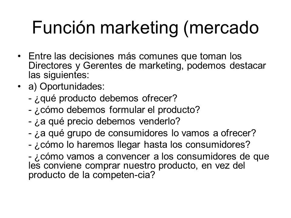 Función marketing (mercado Entre las decisiones más comunes que toman los Directores y Gerentes de marketing, podemos destacar las siguientes: a) Opor