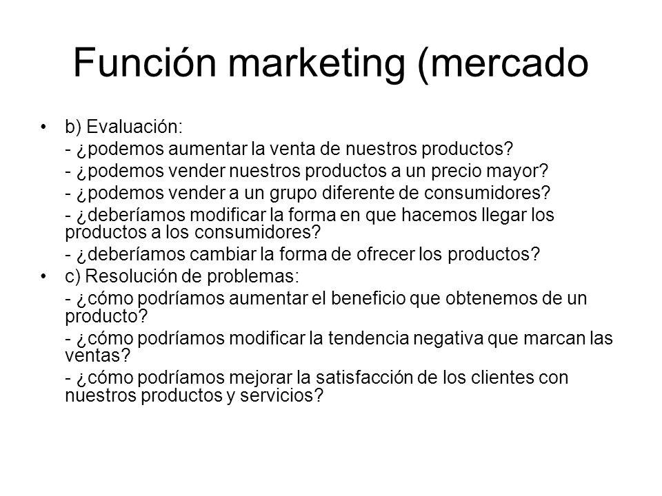Función marketing (mercado b) Evaluación: - ¿podemos aumentar la venta de nuestros productos? - ¿podemos vender nuestros productos a un precio mayor?