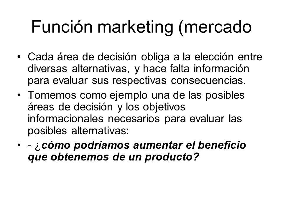 Función marketing (mercado Cada área de decisión obliga a la elección entre diversas alternativas, y hace falta información para evaluar sus respectiv