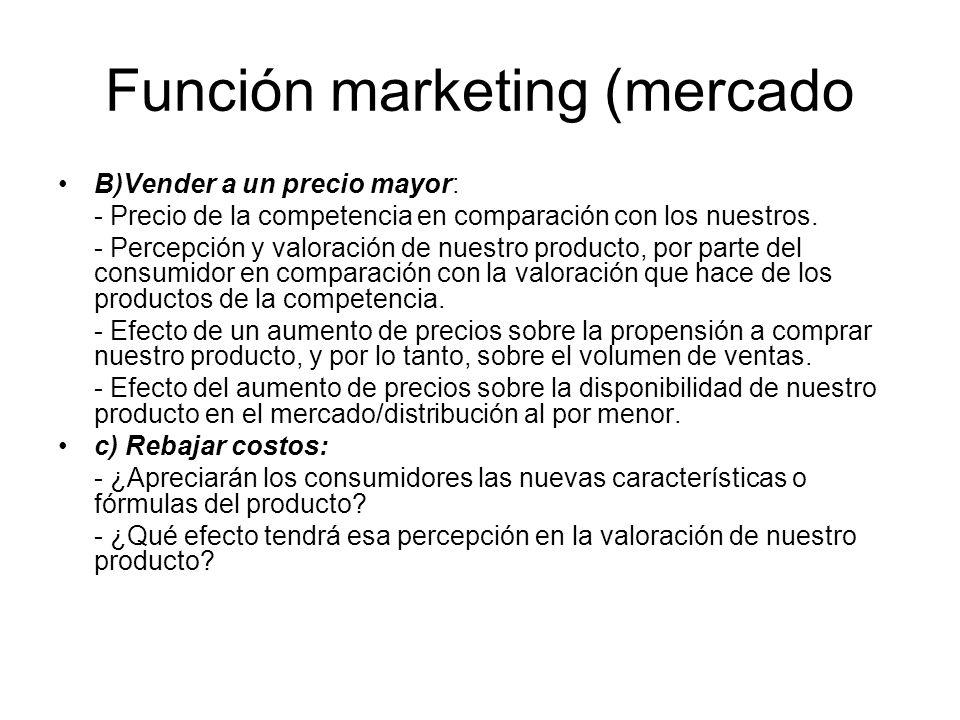 Función marketing (mercado B)Vender a un precio mayor: - Precio de la competencia en comparación con los nuestros. - Percepción y valoración de nuestr