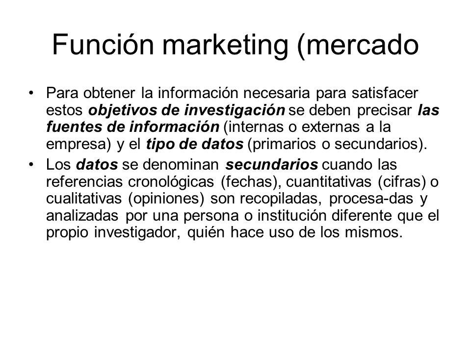 Función marketing (mercado Para obtener la información necesaria para satisfacer estos objetivos de investigación se deben precisar las fuentes de inf