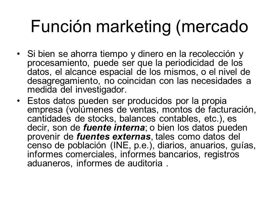 Función marketing (mercado Si bien se ahorra tiempo y dinero en la recolección y procesamiento, puede ser que la periodicidad de los datos, el alcance
