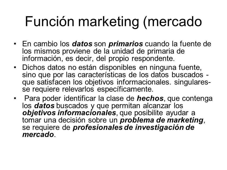 Función marketing (mercado En cambio los datos son primarios cuando la fuente de los mismos proviene de la unidad de primaria de información, es decir