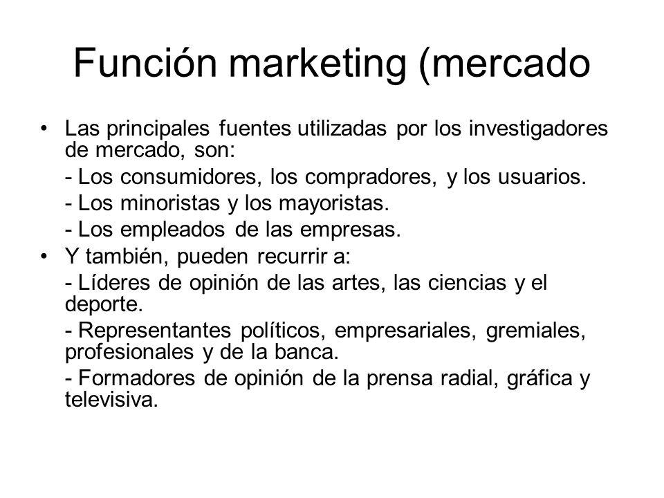 Función marketing (mercado Las principales fuentes utilizadas por los investigadores de mercado, son: - Los consumidores, los compradores, y los usuar