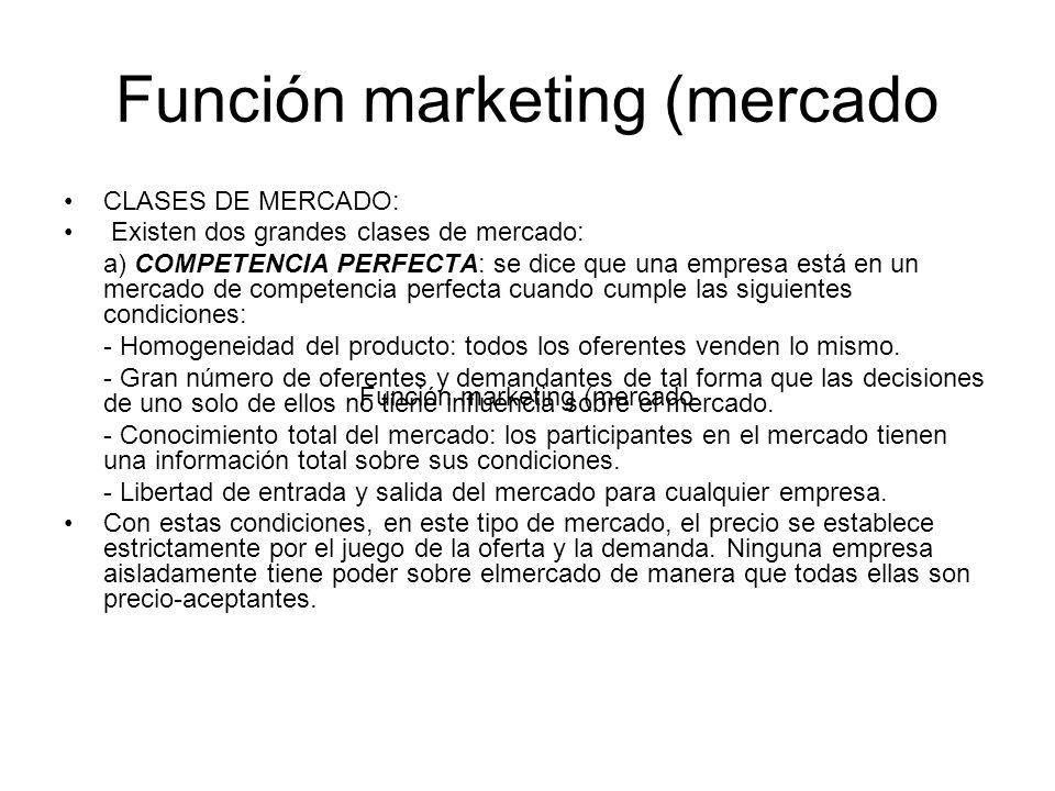 Función marketing (mercado CLASES DE MERCADO: Existen dos grandes clases de mercado: a) COMPETENCIA PERFECTA: se dice que una empresa está en un merca