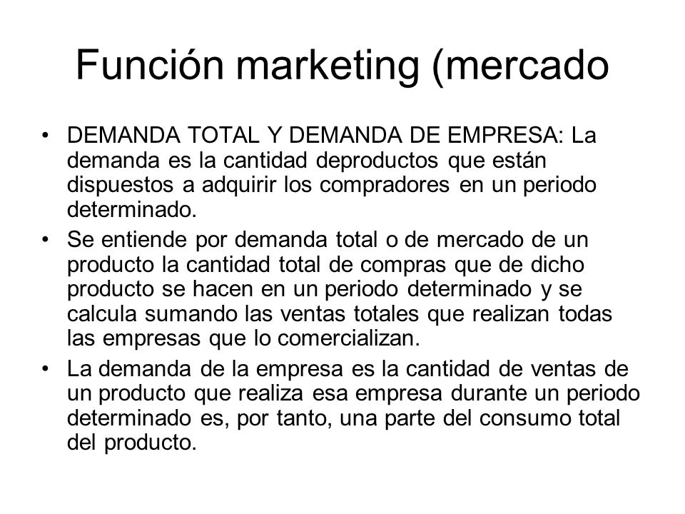 Función marketing (mercado DEMANDA TOTAL Y DEMANDA DE EMPRESA: La demanda es la cantidad deproductos que están dispuestos a adquirir los compradores e