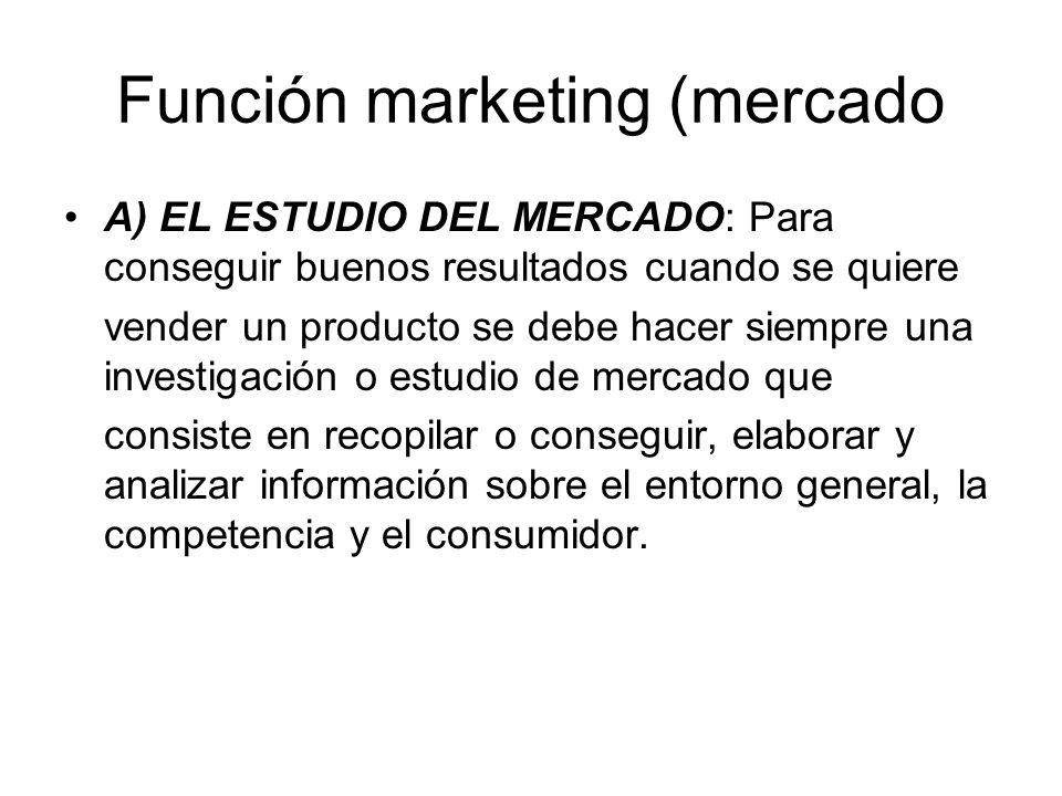 Función marketing (mercado A) EL ESTUDIO DEL MERCADO: Para conseguir buenos resultados cuando se quiere vender un producto se debe hacer siempre una i