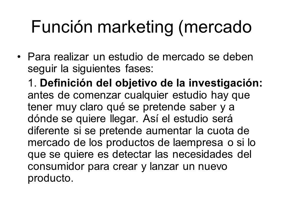 Función marketing (mercado Para realizar un estudio de mercado se deben seguir la siguientes fases: 1. Definición del objetivo de la investigación: an