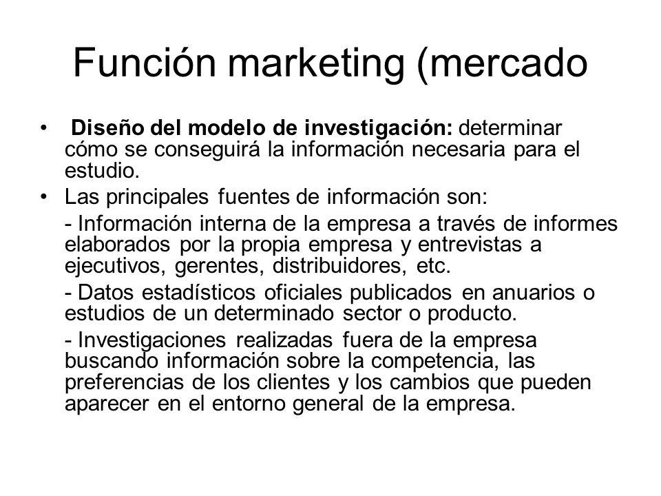Función marketing (mercado Diseño del modelo de investigación: determinar cómo se conseguirá la información necesaria para el estudio. Las principales