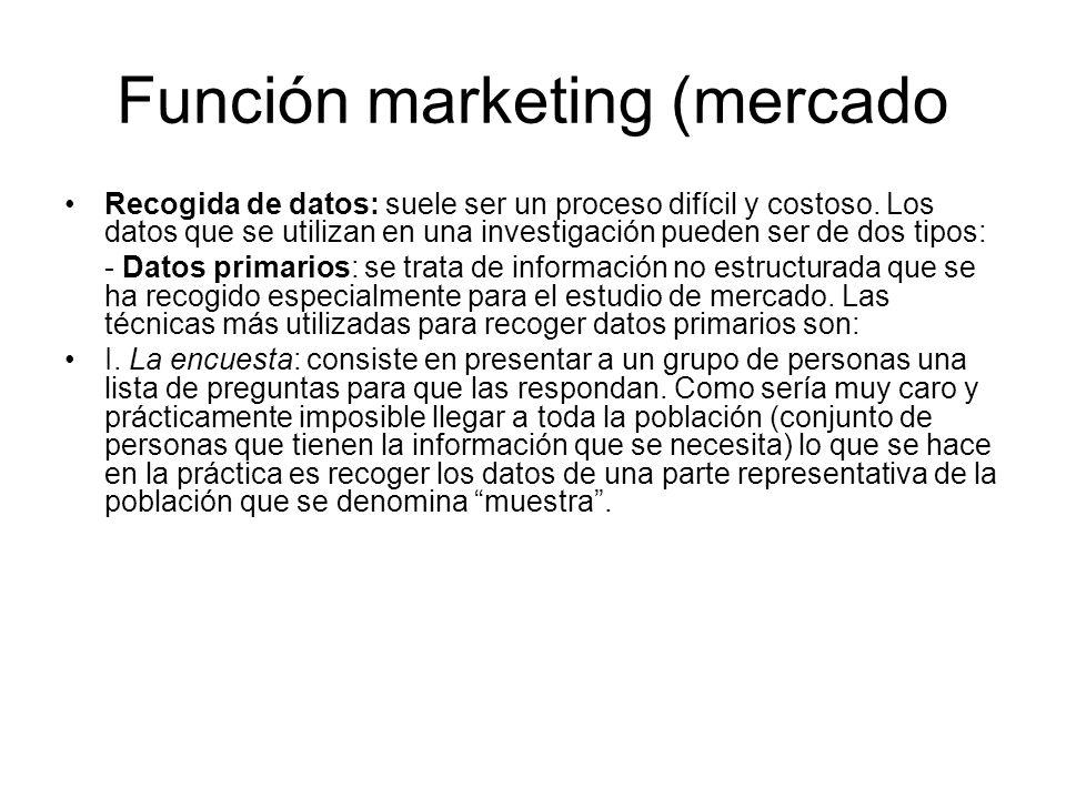 Función marketing (mercado Recogida de datos: suele ser un proceso difícil y costoso. Los datos que se utilizan en una investigación pueden ser de dos