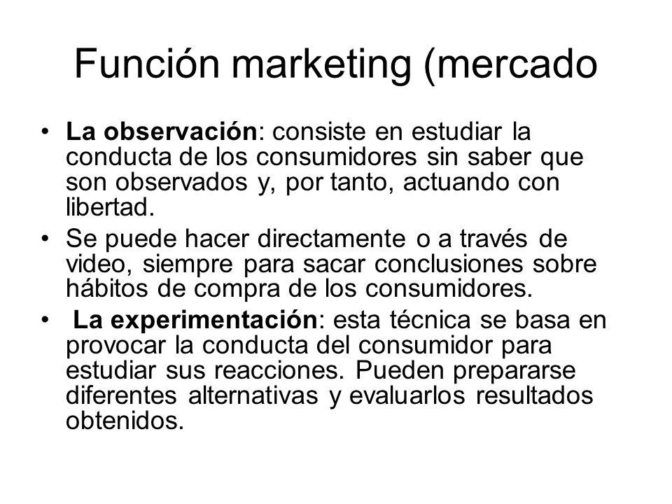 Función marketing (mercado La observación: consiste en estudiar la conducta de los consumidores sin saber que son observados y, por tanto, actuando co