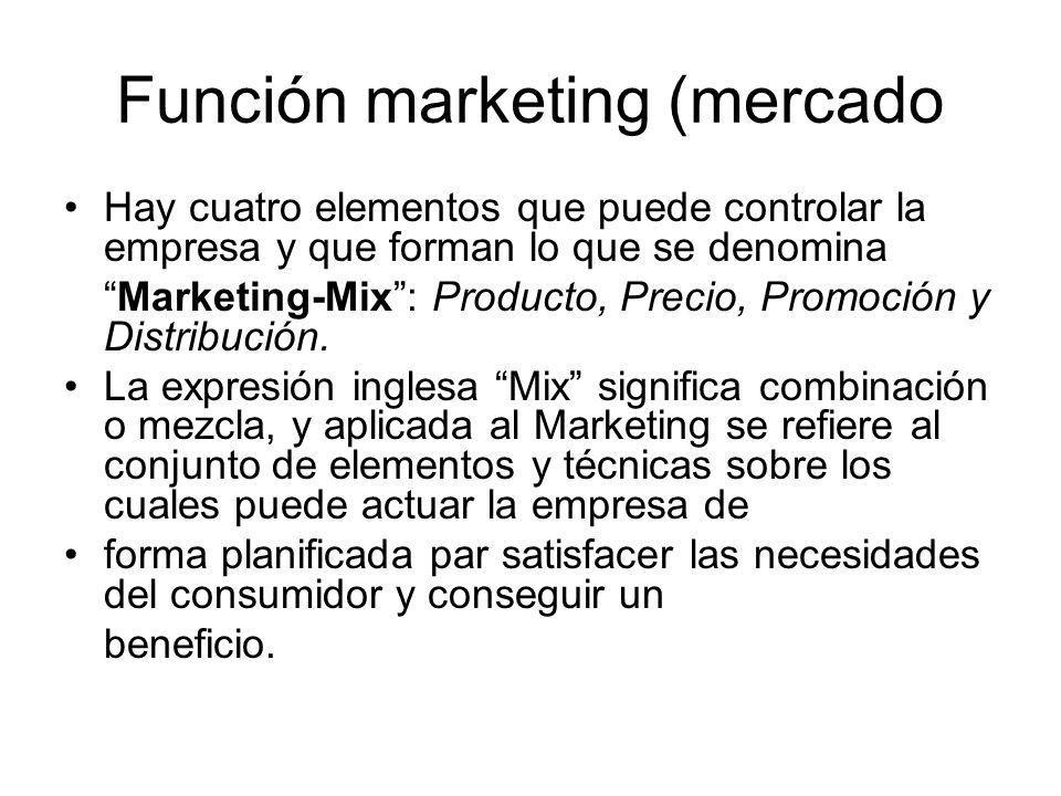 Función marketing (mercado Hay cuatro elementos que puede controlar la empresa y que forman lo que se denomina Marketing-Mix: Producto, Precio, Promoc