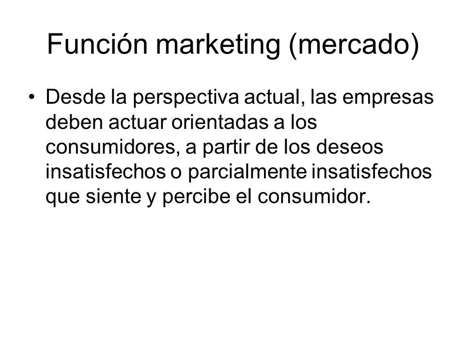 Función marketing (mercado) Desde la perspectiva actual, las empresas deben actuar orientadas a los consumidores, a partir de los deseos insatisfechos