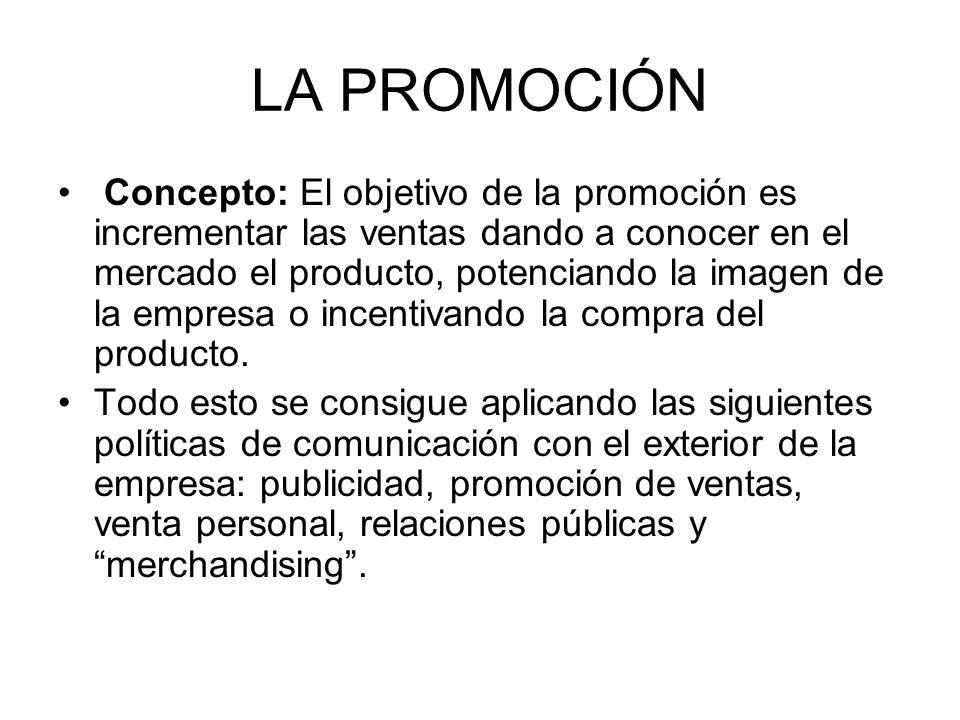 LA PROMOCIÓN Concepto: El objetivo de la promoción es incrementar las ventas dando a conocer en el mercado el producto, potenciando la imagen de la em
