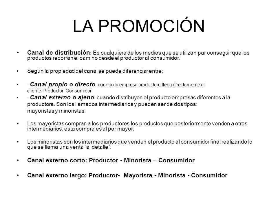 LA PROMOCIÓN Canal de distribución : Es cualquiera de los medios que se utilizan par conseguir que los productos recorran el camino desde el productor