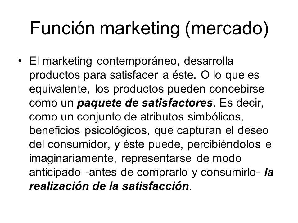 Función marketing (mercado) El marketing contemporáneo, desarrolla productos para satisfacer a éste. O lo que es equivalente, los productos pueden con