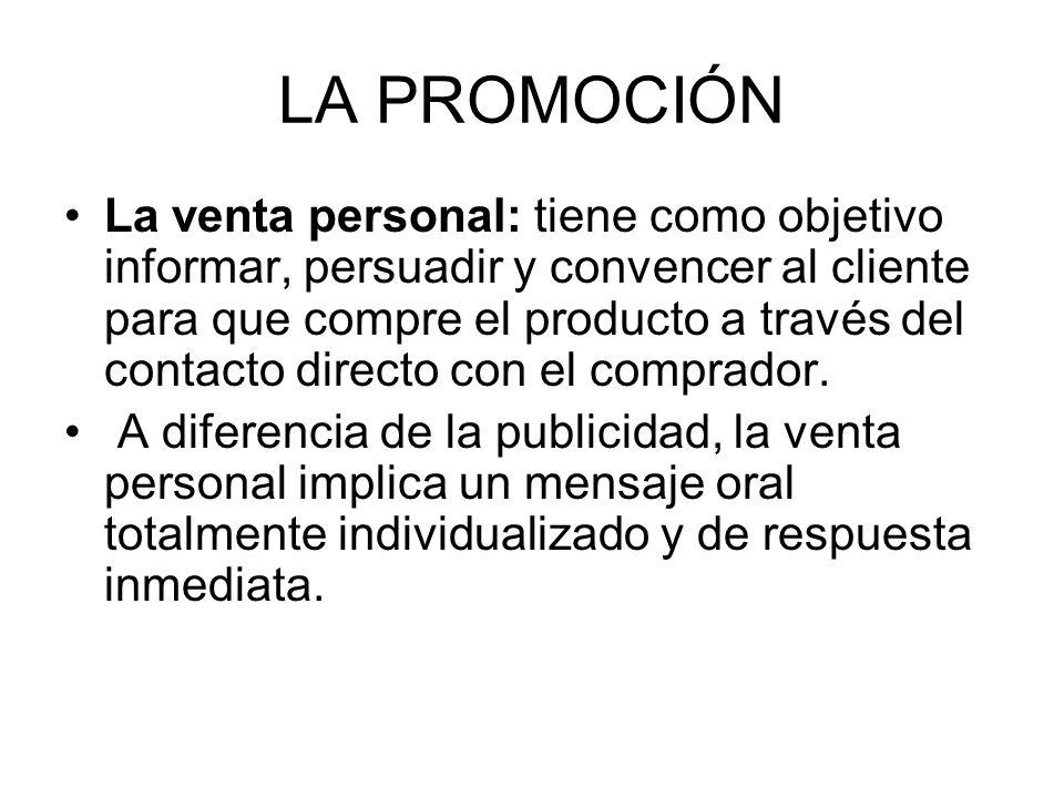 LA PROMOCIÓN La venta personal: tiene como objetivo informar, persuadir y convencer al cliente para que compre el producto a través del contacto direc