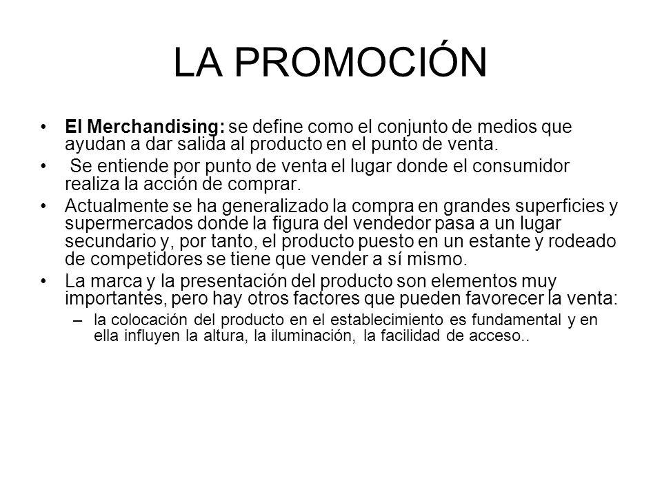 LA PROMOCIÓN El Merchandising: se define como el conjunto de medios que ayudan a dar salida al producto en el punto de venta. Se entiende por punto de
