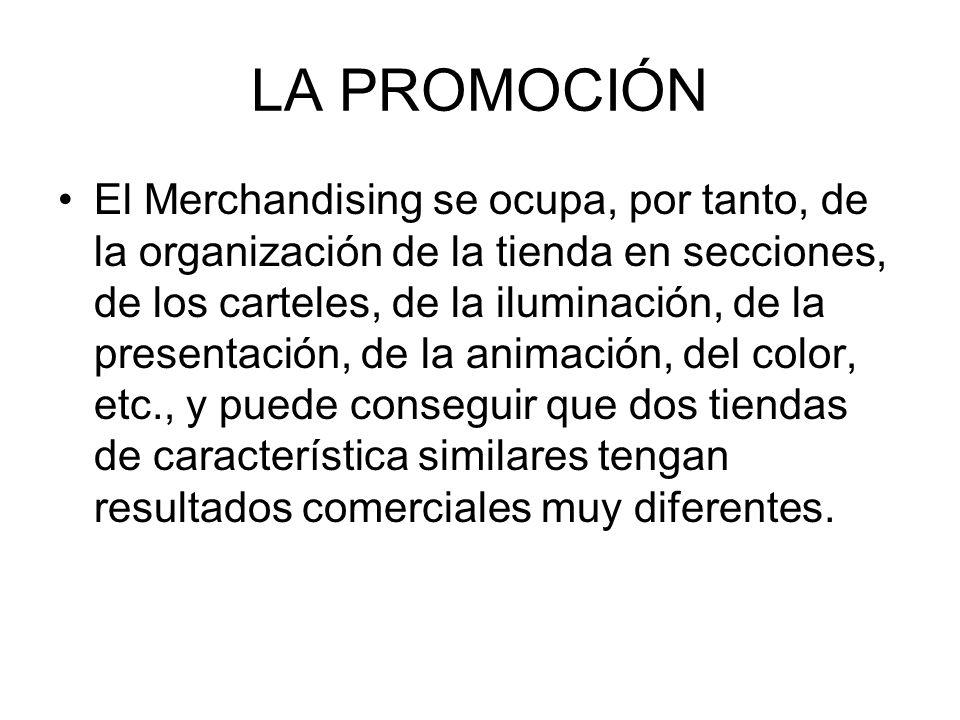 LA PROMOCIÓN El Merchandising se ocupa, por tanto, de la organización de la tienda en secciones, de los carteles, de la iluminación, de la presentació