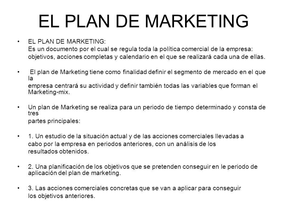EL PLAN DE MARKETING EL PLAN DE MARKETING: Es un documento por el cual se regula toda la política comercial de la empresa: objetivos, acciones complet