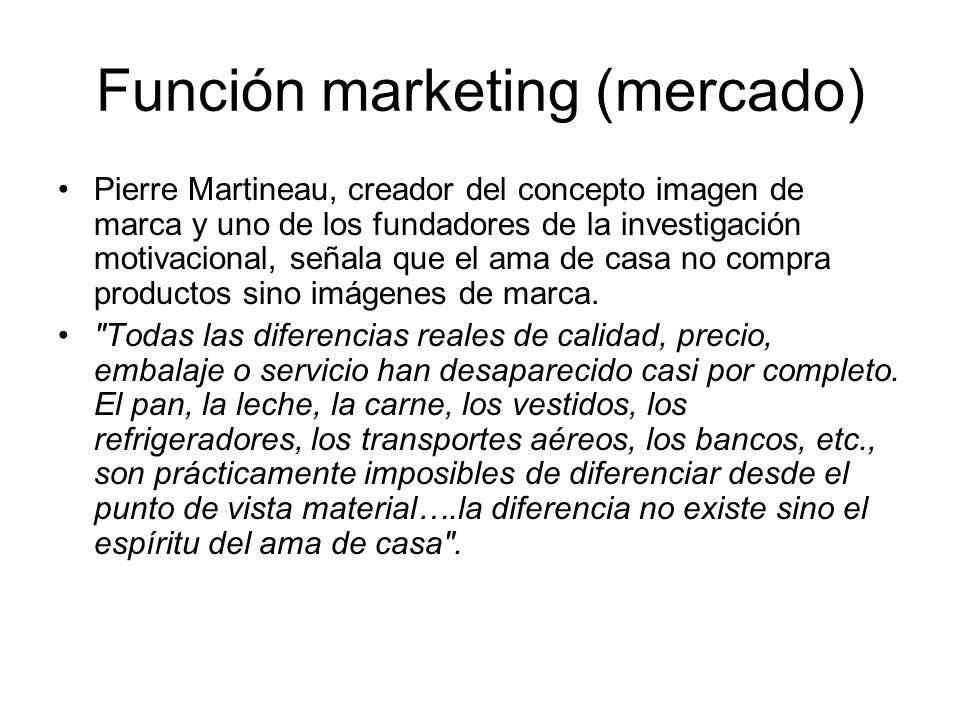 Función marketing (mercado) Pierre Martineau, creador del concepto imagen de marca y uno de los fundadores de la investigación motivacional, señala qu