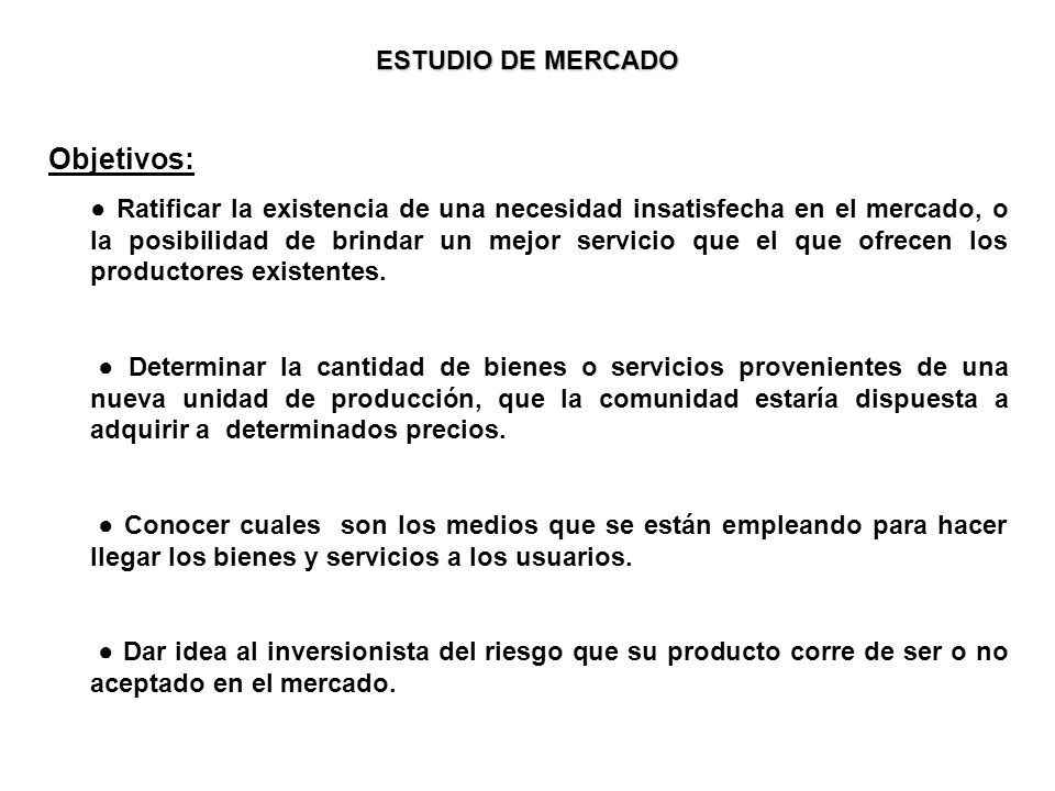 ESTUDIO DE MERCADO Objetivos: Ratificar la existencia de una necesidad insatisfecha en el mercado, o la posibilidad de brindar un mejor servicio que el que ofrecen los productores existentes.