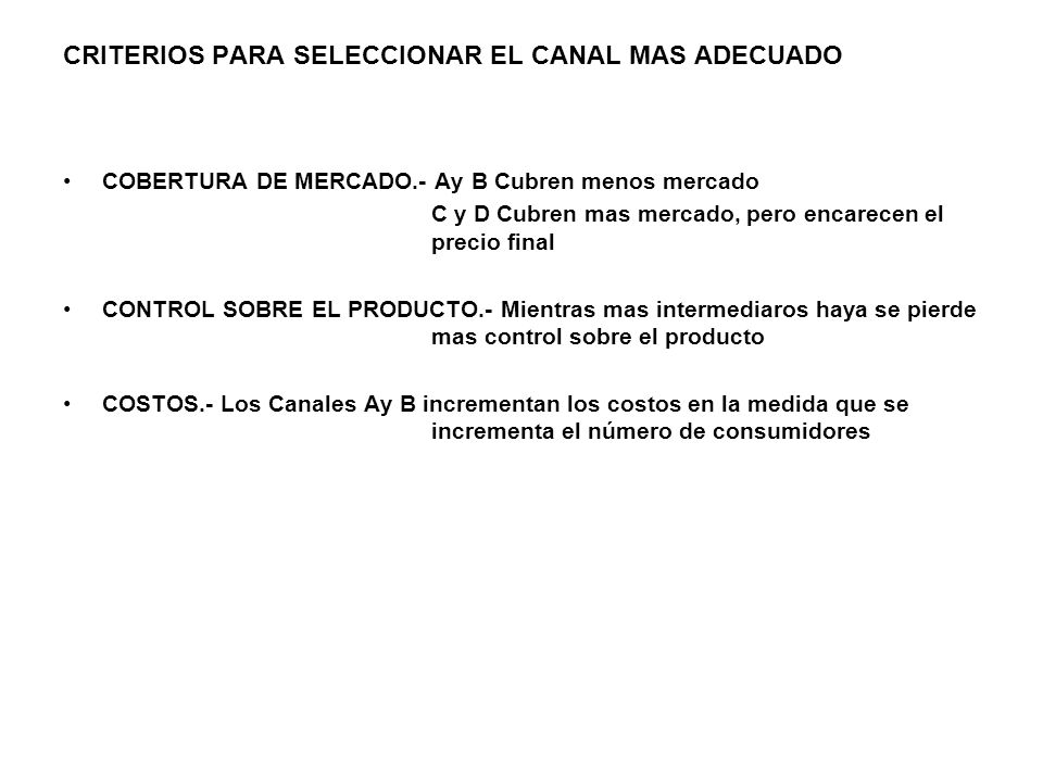 CRITERIOS PARA SELECCIONAR EL CANAL MAS ADECUADO COBERTURA DE MERCADO.- Ay B Cubren menos mercado C y D Cubren mas mercado, pero encarecen el precio final CONTROL SOBRE EL PRODUCTO.- Mientras mas intermediaros haya se pierde mas control sobre el producto COSTOS.- Los Canales Ay B incrementan los costos en la medida que se incrementa el número de consumidores