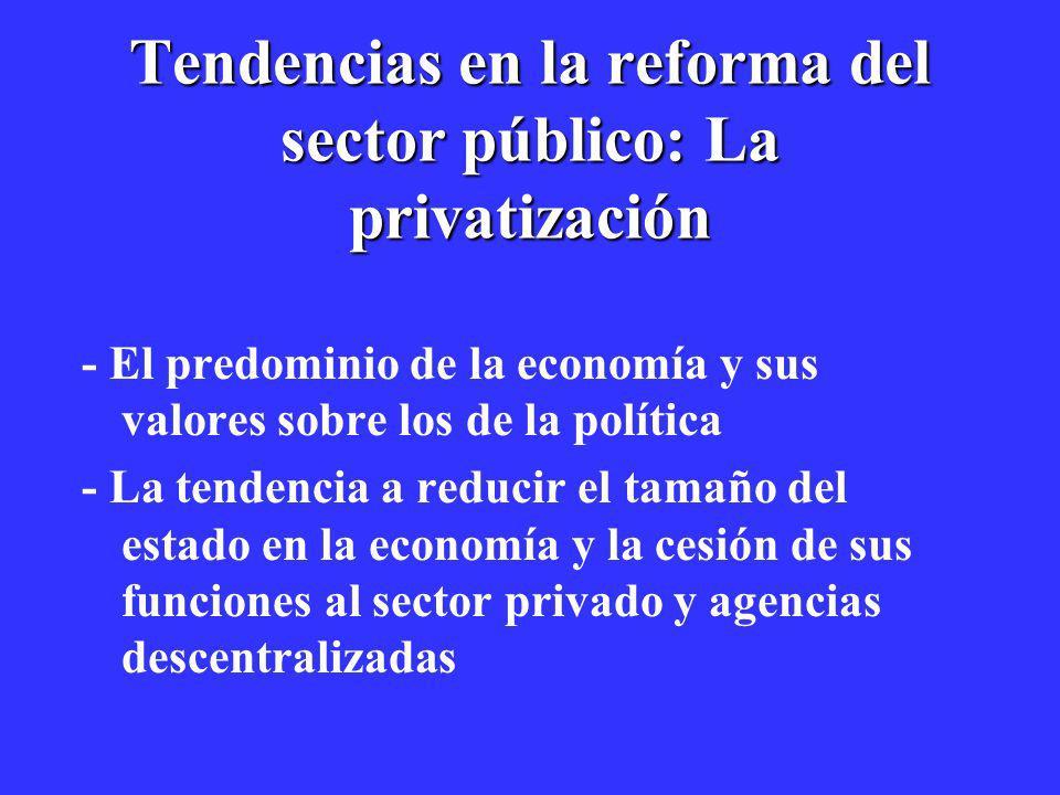 Tendencias en la reforma del sector público: La privatización - El predominio de la economía y sus valores sobre los de la política - La tendencia a r