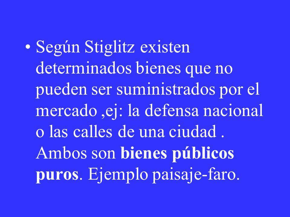 Según Stiglitz existen determinados bienes que no pueden ser suministrados por el mercado,ej: la defensa nacional o las calles de una ciudad. Ambos so