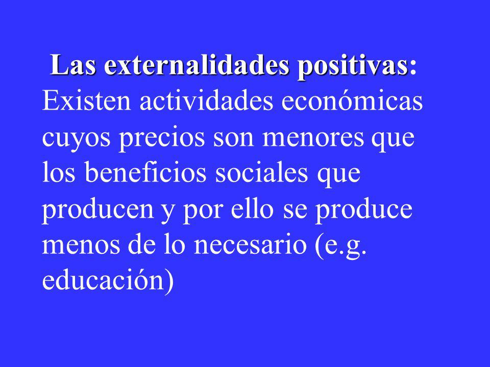Las externalidades positivas Las externalidades positivas: Existen actividades económicas cuyos precios son menores que los beneficios sociales que pr