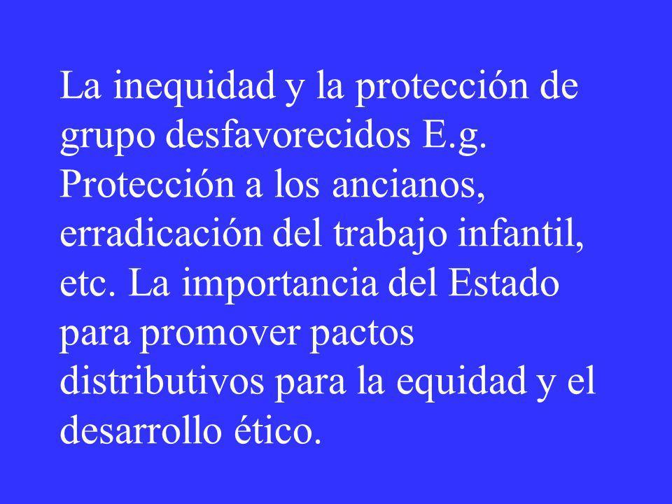 La inequidad y la protección de grupo desfavorecidos E.g. Protección a los ancianos, erradicación del trabajo infantil, etc. La importancia del Estado