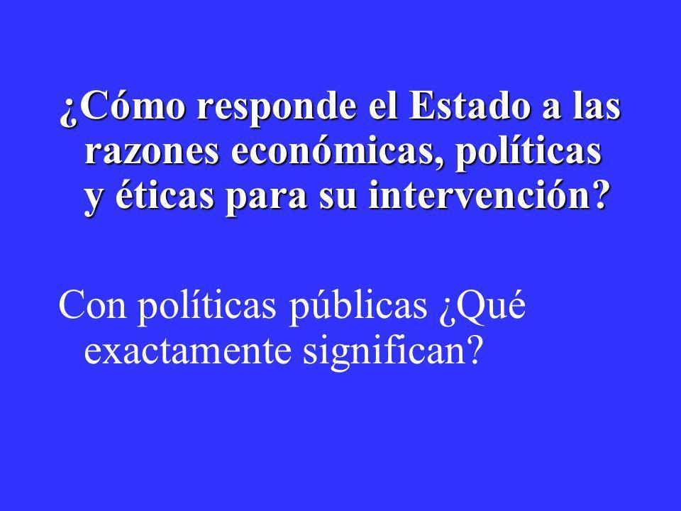 ¿Cómo responde el Estado a las razones económicas, políticas y éticas para su intervención? Con políticas públicas ¿Qué exactamente significan?