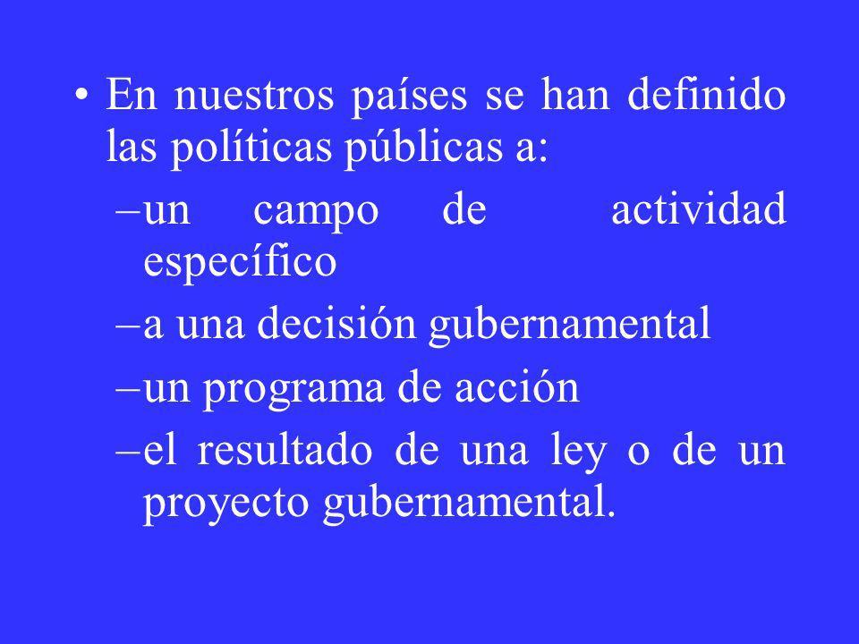 En nuestros países se han definido las políticas públicas a: –un campo de actividad específico –a una decisión gubernamental –un programa de acción –e