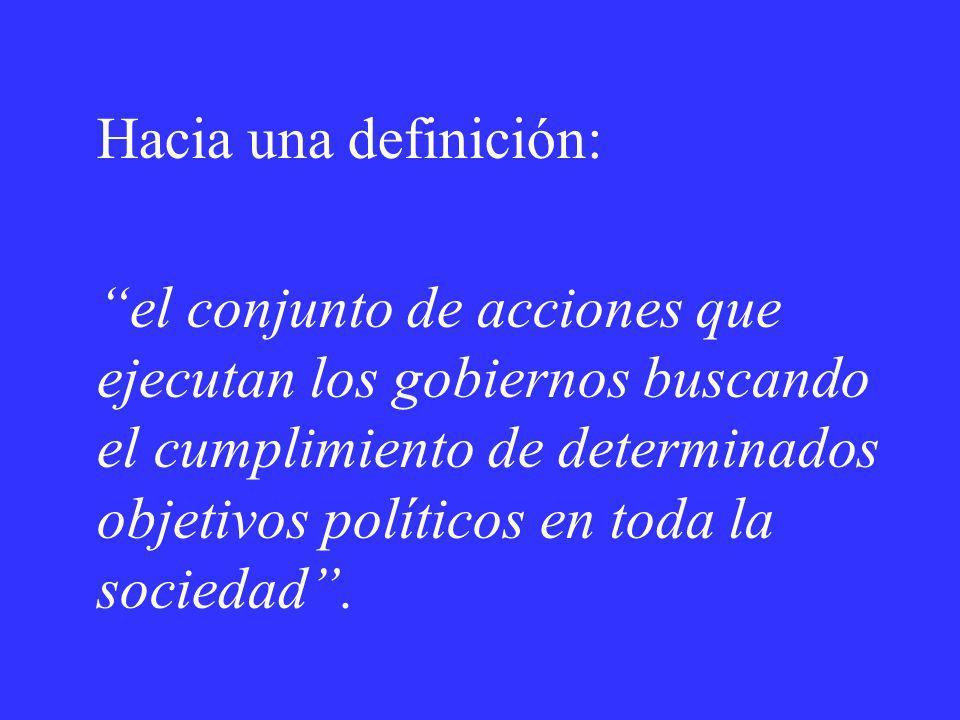 Hacia una definición: el conjunto de acciones que ejecutan los gobiernos buscando el cumplimiento de determinados objetivos políticos en toda la socie