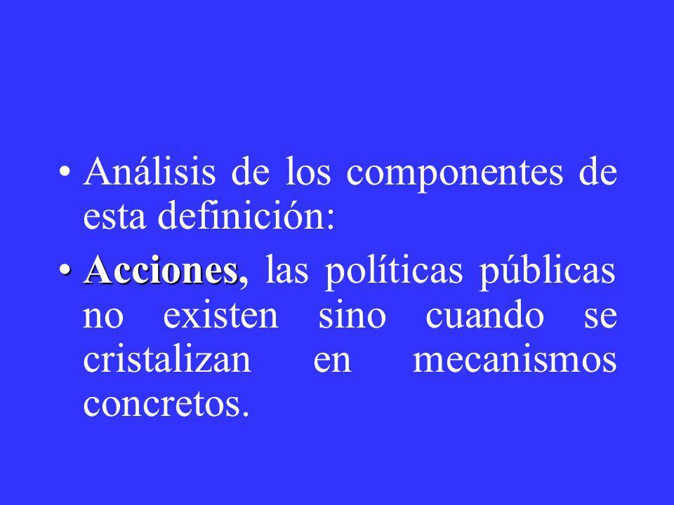 Análisis de los componentes de esta definición: AccionesAcciones, las políticas públicas no existen sino cuando se cristalizan en mecanismos concretos