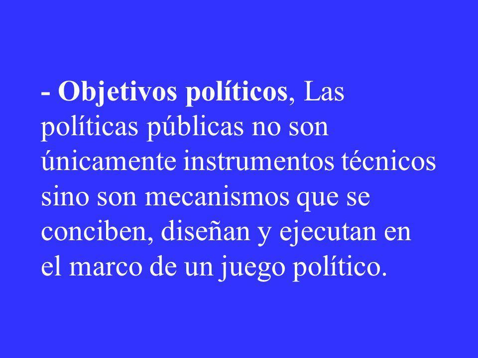 - Objetivos políticos, Las políticas públicas no son únicamente instrumentos técnicos sino son mecanismos que se conciben, diseñan y ejecutan en el ma
