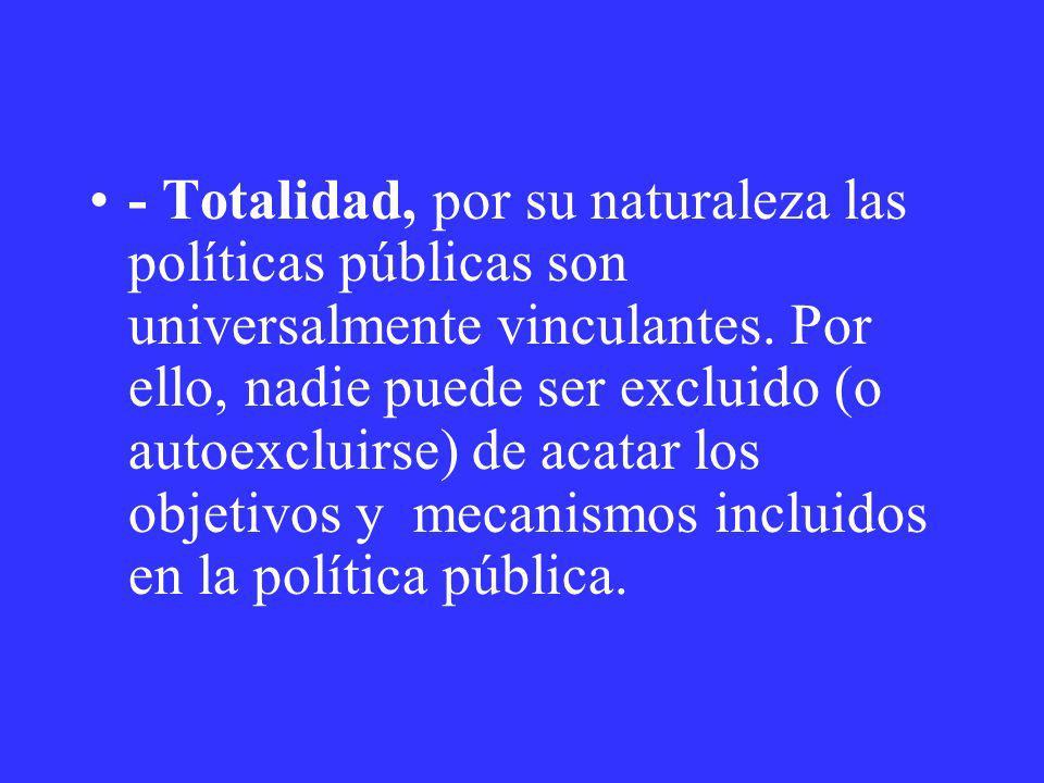- Totalidad, por su naturaleza las políticas públicas son universalmente vinculantes. Por ello, nadie puede ser excluido (o autoexcluirse) de acatar l