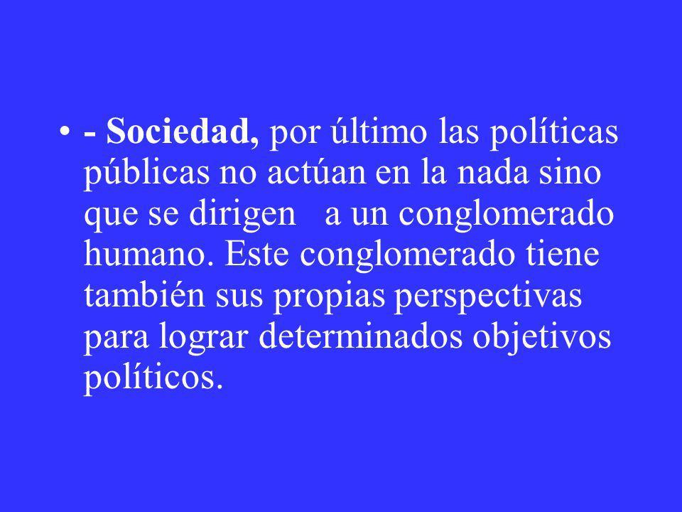 - Sociedad, por último las políticas públicas no actúan en la nada sino que se dirigen a un conglomerado humano. Este conglomerado tiene también sus p