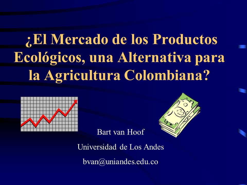 ¿El Mercado de los Productos Ecológicos, una Alternativa para la Agricultura Colombiana? Bart van Hoof Universidad de Los Andes bvan@uniandes.edu.co