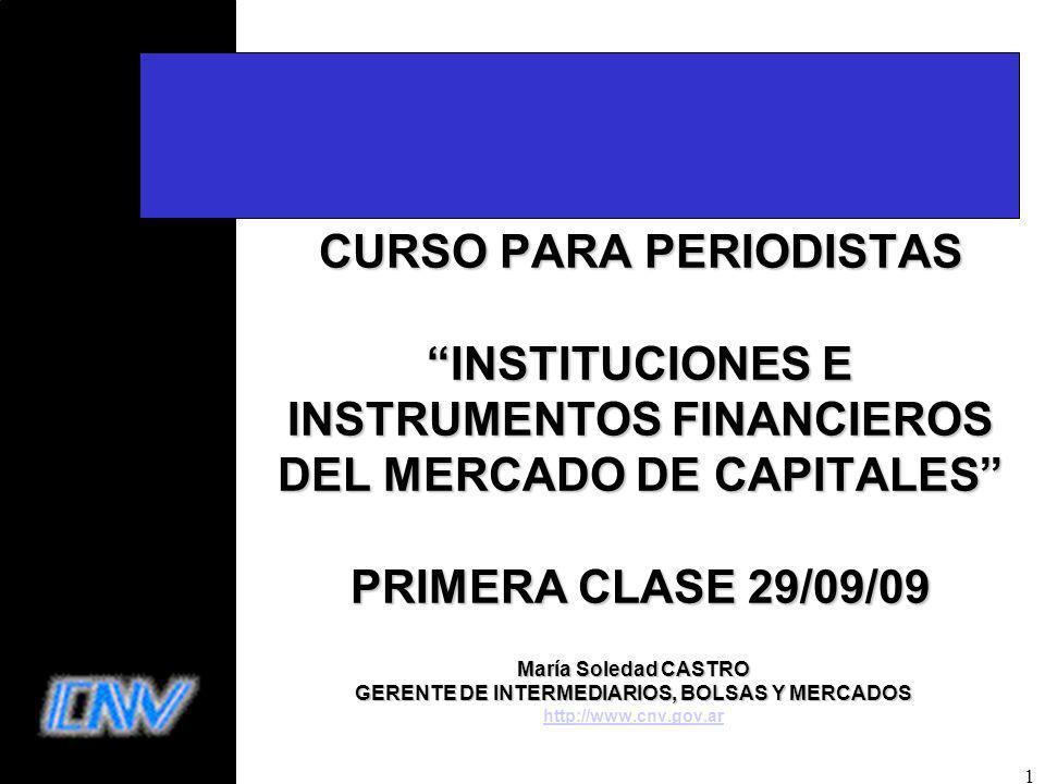 1 CURSO PARA PERIODISTAS INSTITUCIONES E INSTRUMENTOS FINANCIEROS DEL MERCADO DE CAPITALES PRIMERA CLASE 29/09/09 María Soledad CASTRO GERENTE DE INTERMEDIARIOS, BOLSAS Y MERCADOS http://www.cnv.gov.ar