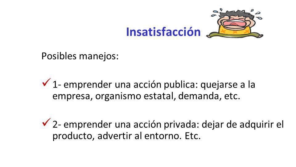 Insatisfacción Posibles manejos: 1- emprender una acción publica: quejarse a la empresa, organismo estatal, demanda, etc. 2- emprender una acción priv