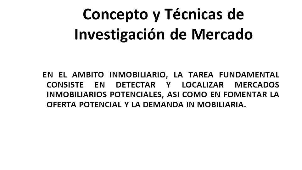 Concepto y Técnicas de Investigación de Mercado EN EL AMBITO INMOBILIARIO, LA TAREA FUNDAMENTAL CONSISTE EN DETECTAR Y LOCALIZAR MERCADOS INMOBILIARIOS POTENCIALES, ASI COMO EN FOMENTAR LA OFERTA POTENCIAL Y LA DEMANDA IN MOBILIARIA.