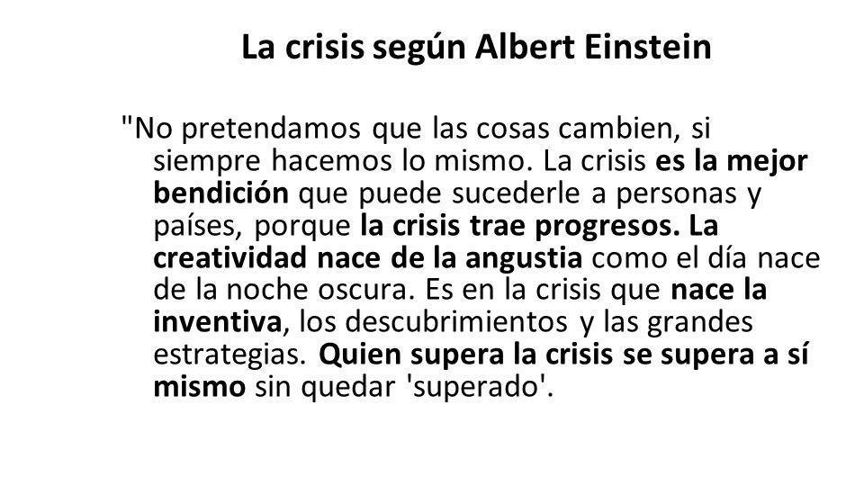 La crisis según Albert Einstein No pretendamos que las cosas cambien, si siempre hacemos lo mismo.