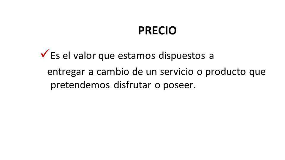 PRECIO Es el valor que estamos dispuestos a entregar a cambio de un servicio o producto que pretendemos disfrutar o poseer.