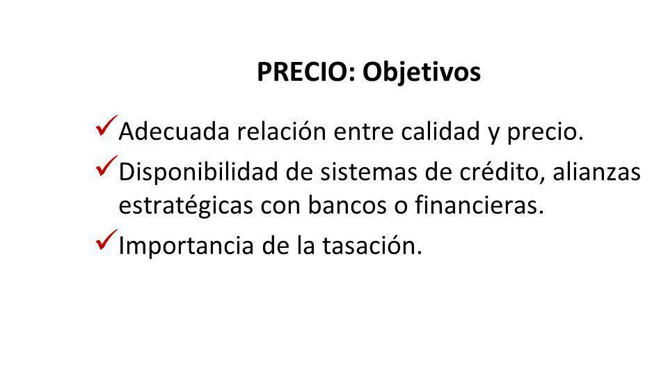 PRECIO: Objetivos Adecuada relación entre calidad y precio. Disponibilidad de sistemas de crédito, alianzas estratégicas con bancos o financieras. Imp