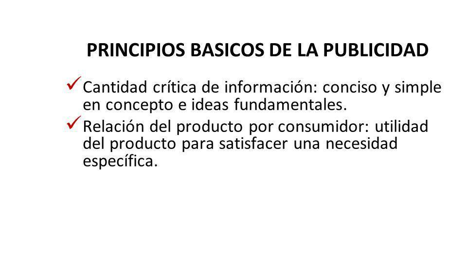 PRINCIPIOS BASICOS DE LA PUBLICIDAD Cantidad crítica de información: conciso y simple en concepto e ideas fundamentales. Relación del producto por con