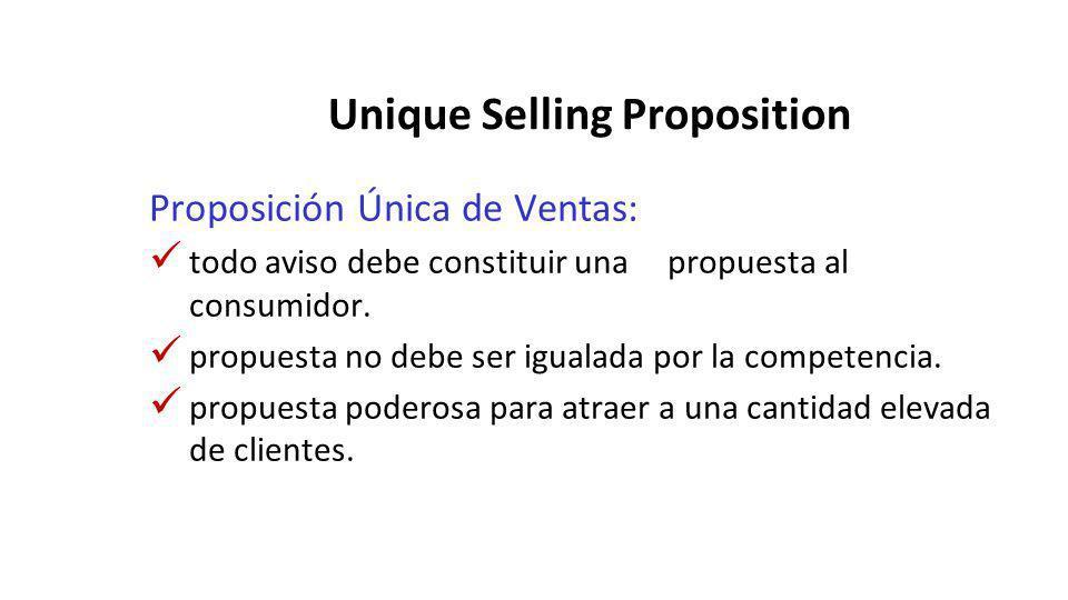 Unique Selling Proposition Proposición Única de Ventas: todo aviso debe constituir una propuesta al consumidor. propuesta no debe ser igualada por la