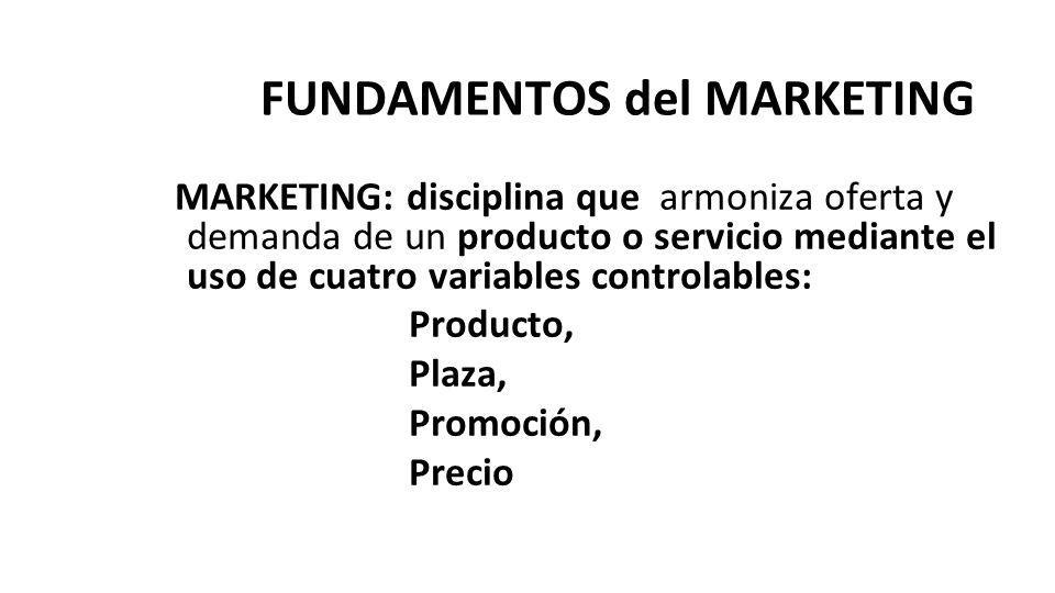 FUNDAMENTOS del MARKETING MARKETING: disciplina que armoniza oferta y demanda de un producto o servicio mediante el uso de cuatro variables controlabl